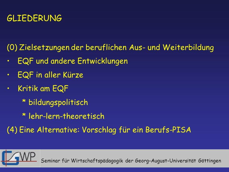 Seminar für Wirtschaftspädagogik der Georg-August-Universität Göttingen GLIEDERUNG (0) Zielsetzungen der beruflichen Aus- und Weiterbildung EQF und andere Entwicklungen EQF in aller Kürze Kritik am EQF * bildungspolitisch * lehr-lern-theoretisch (4) Eine Alternative: Vorschlag für ein Berufs-PISA