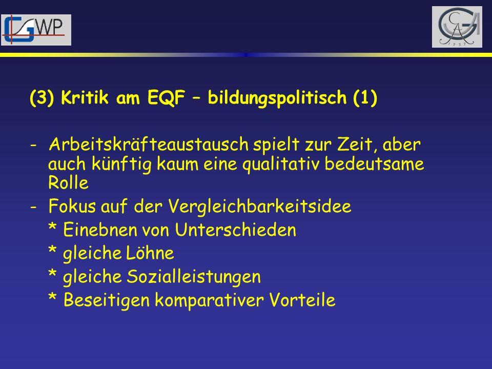 (3) Kritik am EQF – bildungspolitisch (1) -Arbeitskräfteaustausch spielt zur Zeit, aber auch künftig kaum eine qualitativ bedeutsame Rolle -Fokus auf
