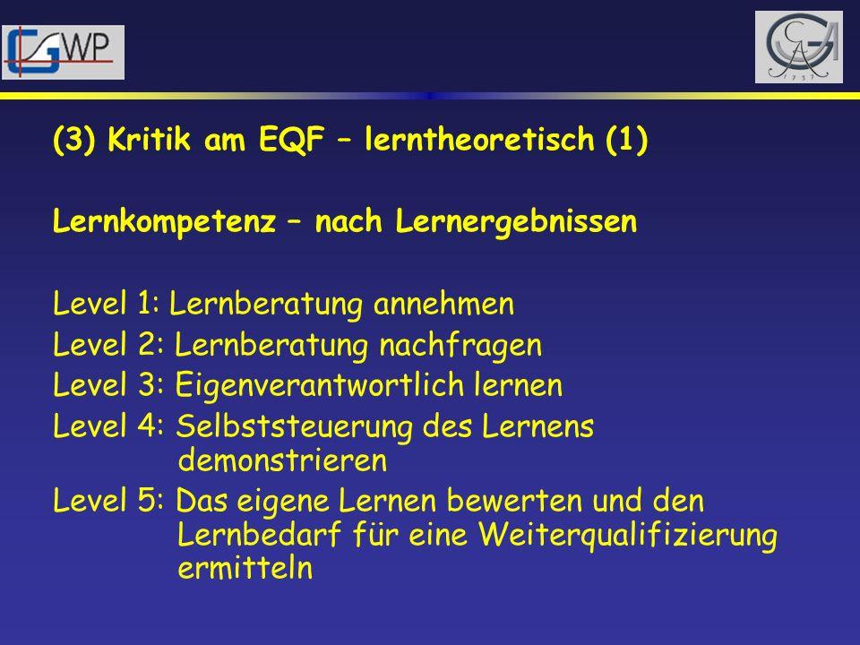(3) Kritik am EQF – lerntheoretisch (1) Lernkompetenz – nach Lernergebnissen Level 1: Lernberatung annehmen Level 2: Lernberatung nachfragen Level 3: