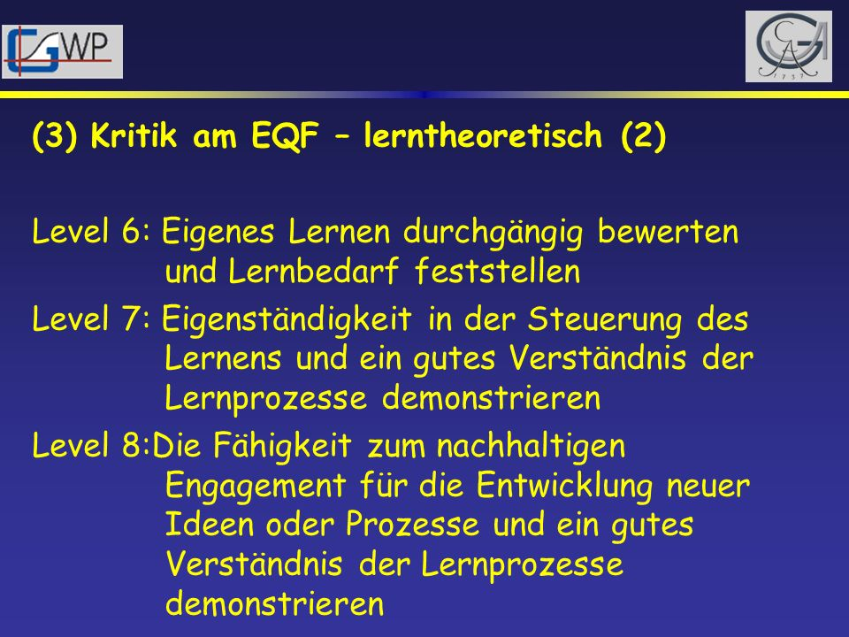 (3) Kritik am EQF – lerntheoretisch (2) Level 6: Eigenes Lernen durchgängig bewerten und Lernbedarf feststellen Level 7: Eigenständigkeit in der Steue
