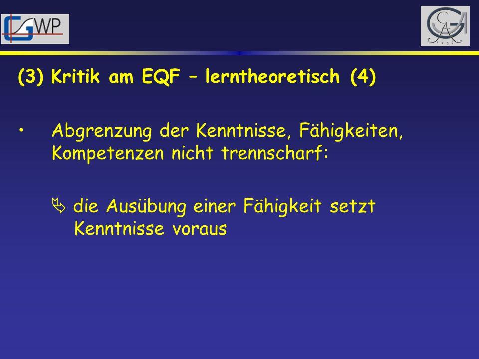 (3) Kritik am EQF – lerntheoretisch (4) Abgrenzung der Kenntnisse, Fähigkeiten, Kompetenzen nicht trennscharf: die Ausübung einer Fähigkeit setzt Kenn
