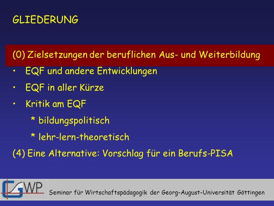 GLIEDERUNG (0) Zielsetzungen der beruflichen Aus- und Weiterbildung EQF und andere Entwicklungen EQF in aller Kürze Kritik an EQF * bildungspolitisch * lehr-lern-theoretisch (4) Eine Alternative: Vorschlag für ein Berufs-PISA Seminar für Wirtschaftspädagogik der Georg-August-Universität Göttingen