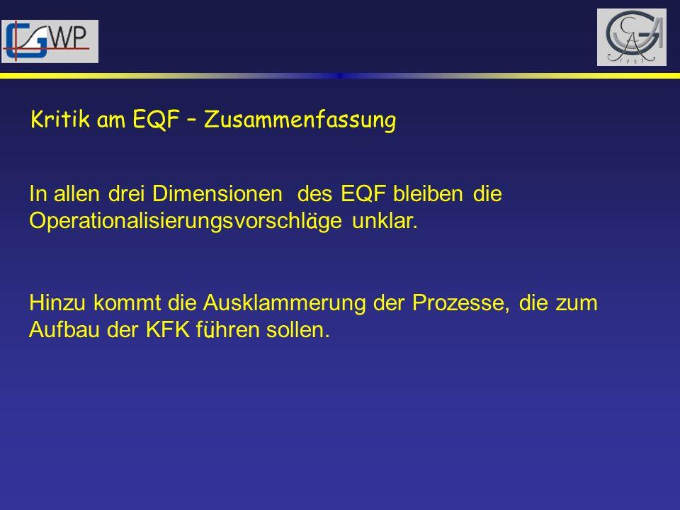 Kritik am EQF – Zusammenfassung In allen drei Dimensionen des EQF bleiben die Operationalisierungsvorschl ä ge unklar. Hinzu kommt die Ausklammerung d