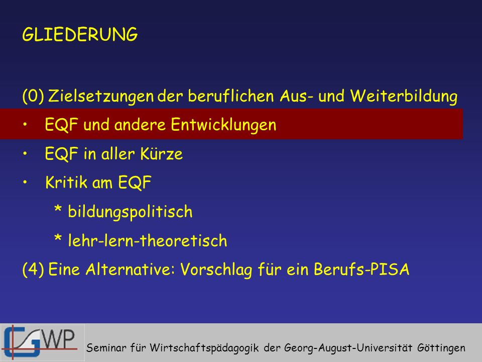 GLIEDERUNG (0) Zielsetzungen der beruflichen Aus- und Weiterbildung EQF und andere Entwicklungen EQF in aller Kürze Kritik am EQF * bildungspolitisch