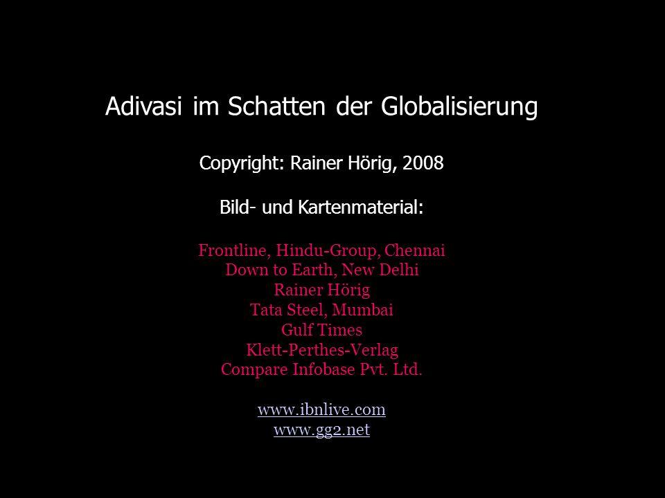 Adivasi im Schatten der Globalisierung Copyright: Rainer Hörig, 2008 Bild- und Kartenmaterial: Frontline, Hindu-Group, Chennai Down to Earth, New Delh