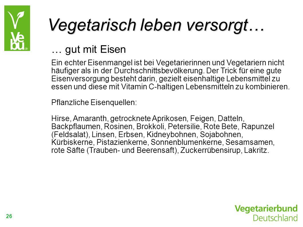 26 … gut mit Eisen Ein echter Eisenmangel ist bei Vegetarierinnen und Vegetariern nicht häufiger als in der Durchschnittsbevölkerung. Der Trick für ei