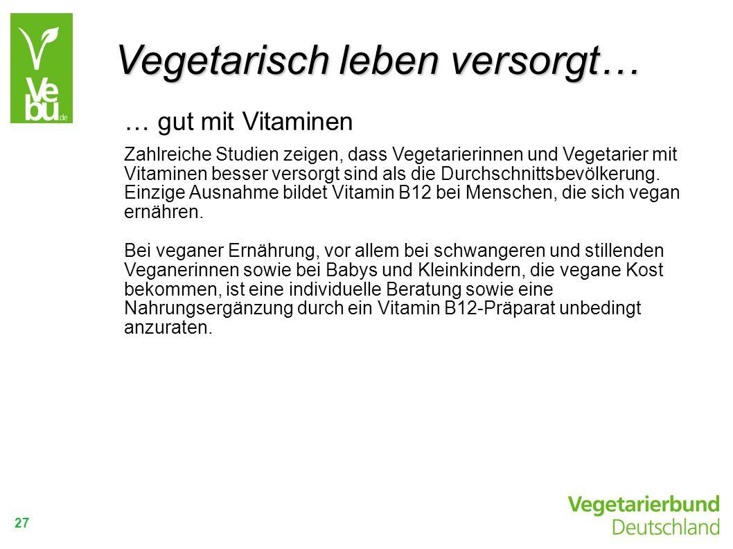 27 … gut mit Vitaminen Zahlreiche Studien zeigen, dass Vegetarierinnen und Vegetarier mit Vitaminen besser versorgt sind als die Durchschnittsbevölker