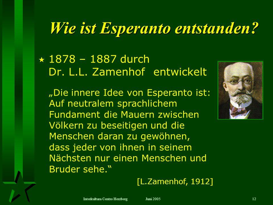 Juni 2005Interkultura Centro Herzberg12 Wie ist Esperanto entstanden? 1878 – 1887 durch Dr. L.L. Zamenhof entwickelt Die innere Idee von Esperanto ist