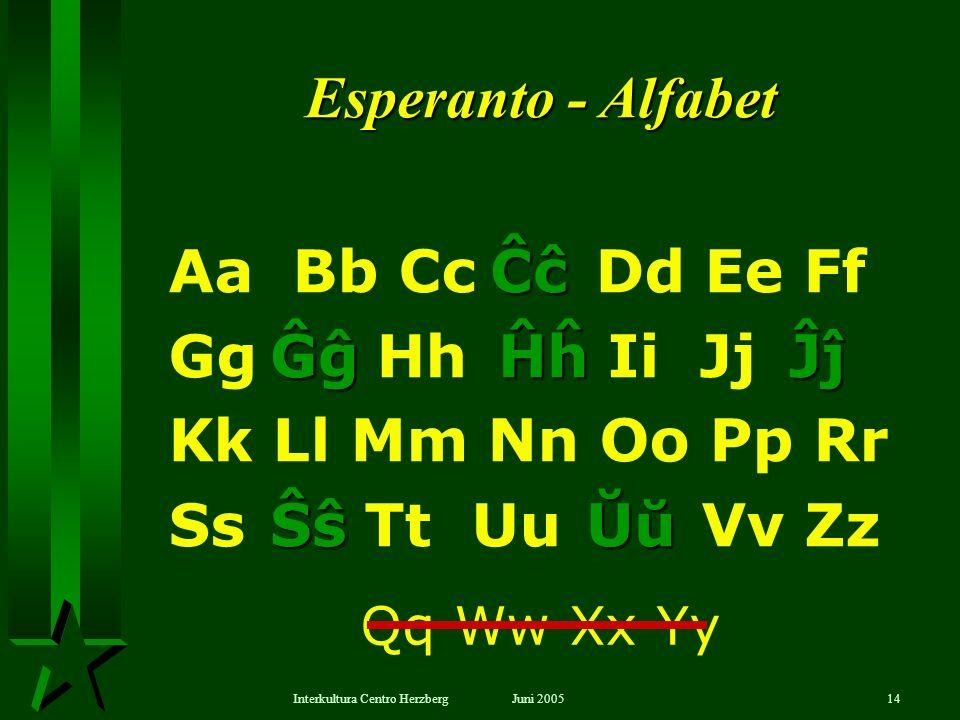 Juni 2005Interkultura Centro Herzberg14 Aa Bb Cc Dd Ee Ff Gg Hh Ii Jj Kk Ll Mm Nn Oo Pp Rr Ss Tt Uu Vv Zz Ĉĉ Ĝĝ Ĝĝ Ĥĥ Ĥĥ Ĵĵ Ŝŝ Ŝŝ Ŭŭ Esperanto - Alfab