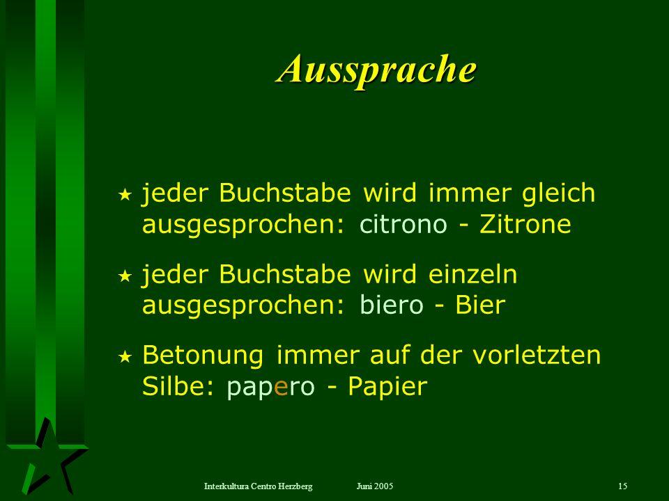 Juni 2005Interkultura Centro Herzberg15 Aussprache jeder Buchstabe wird immer gleich ausgesprochen: citrono - Zitrone jeder Buchstabe wird einzeln aus