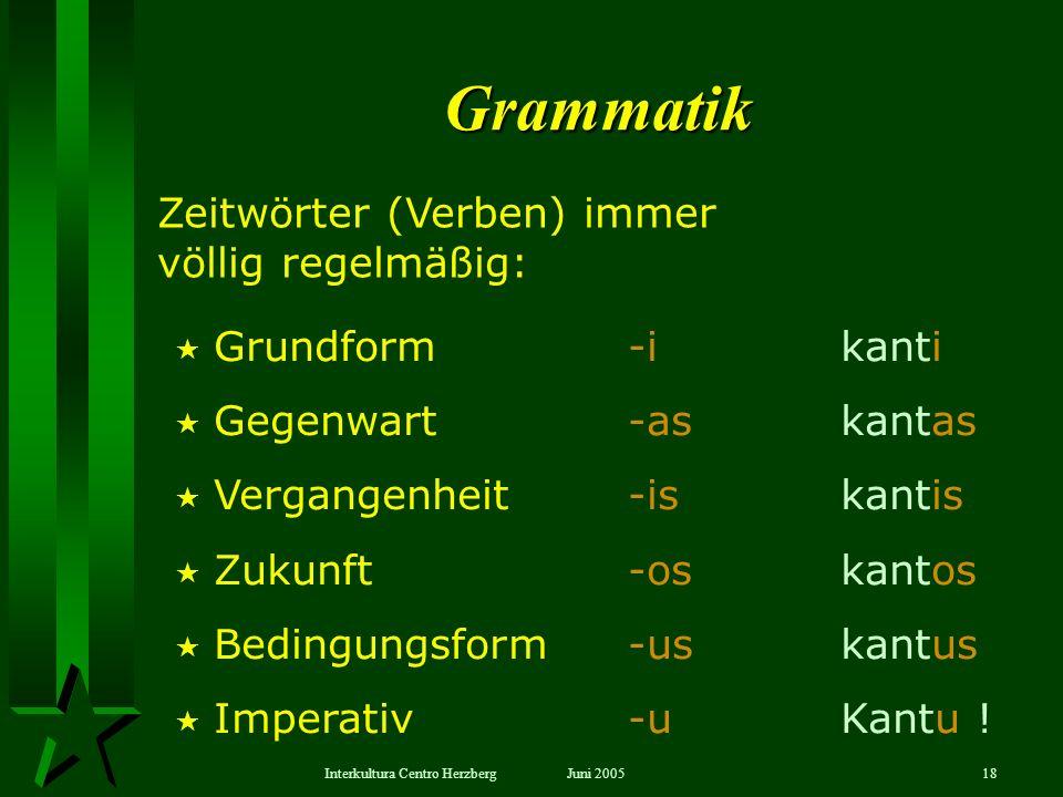 Juni 2005Interkultura Centro Herzberg18 Grammatik Grundform -i kanti Gegenwart -as kantas Vergangenheit -is kantis Zukunft -os kantos Bedingungsform -