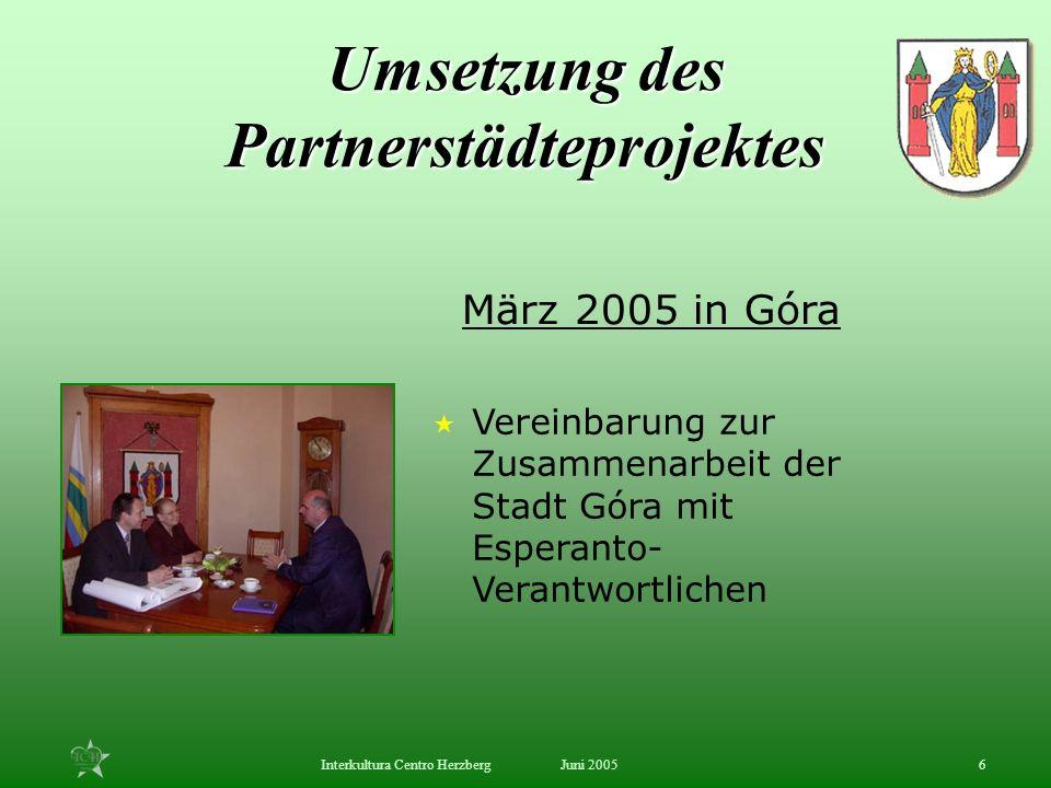 Juni 2005Interkultura Centro Herzberg6 Vereinbarung zur Zusammenarbeit der Stadt Góra mit Esperanto- Verantwortlichen März 2005 in Góra Umsetzung des