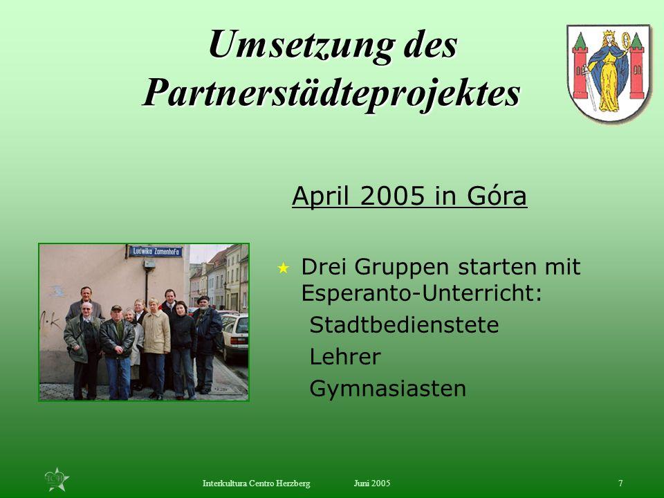 Juni 2005Interkultura Centro Herzberg7 Drei Gruppen starten mit Esperanto-Unterricht: Stadtbedienstete Lehrer Gymnasiasten April 2005 in Góra Umsetzun