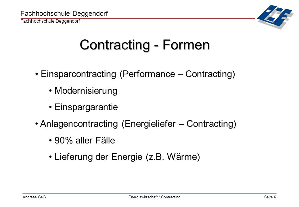 Fachhochschule Deggendorf Energiewirtschaft / Contracting Andreas GeißSeite 7 Contractor zuständig für: Planung Finanzierung, Errichtung Betrieb, Wartung, Instandhaltung Bezahlung nach Energiemenge Laufzeit ca.