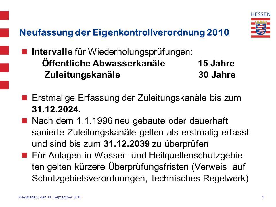 9 Wiesbaden, den 11. September 2012 Neufassung der Eigenkontrollverordnung 2010 Intervalle für Wiederholungsprüfungen: Öffentliche Abwasserkanäle 15 J