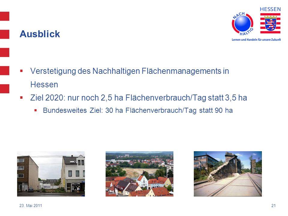 21 23. Mai 2011 Ausblick Verstetigung des Nachhaltigen Flächenmanagements in Hessen Ziel 2020: nur noch 2,5 ha Flächenverbrauch/Tag statt 3,5 ha Bunde