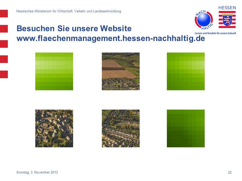 22 Besuchen Sie unsere Website www.flaechenmanagement.hessen-nachhaltig.de Sonntag, 3. November 2013 Hessisches Ministerium für Wirtschaft, Verkehr un