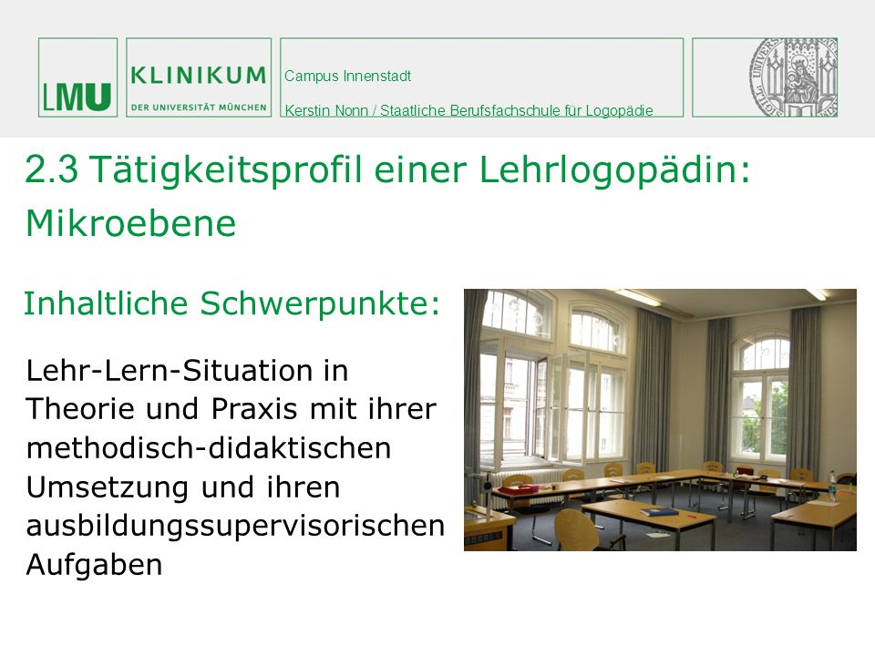 Campus Innenstadt Kerstin Nonn / Staatliche Berufsfachschule für Logopädie Inhaltliche Schwerpunkte: 2.3 Tätigkeitsprofil einer Lehrlogopädin: Mikroeb
