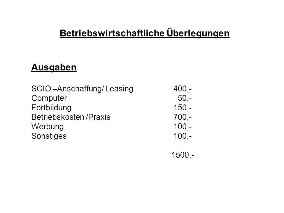 Betriebswirtschaftliche Überlegungen Ausgaben SCIO –Anschaffung/ Leasing400,- Computer 50,- Fortbildung150,- Betriebskosten /Praxis700,- Werbung100,-