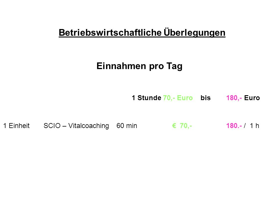 Betriebswirtschaftliche Überlegungen Einnahmen pro Tag 1 Stunde 70,- Euro bis 180,- Euro 1 Einheit SCIO – Vitalcoaching 60 min 70,- 180.- / 1 h