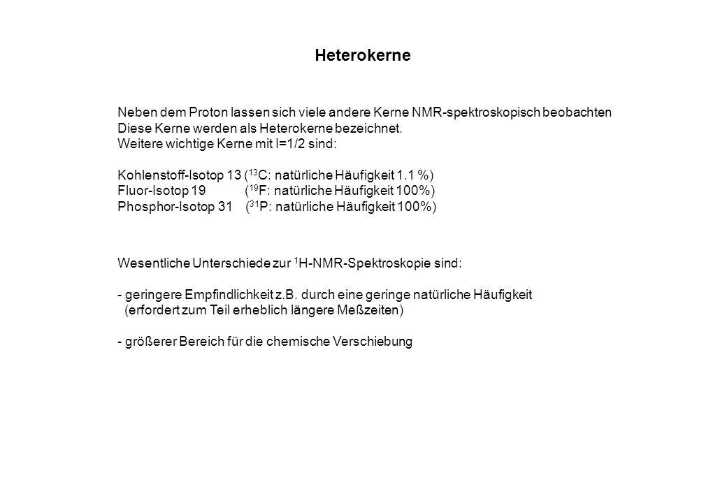 Heterokerne Neben dem Proton lassen sich viele andere Kerne NMR-spektroskopisch beobachten Diese Kerne werden als Heterokerne bezeichnet. Weitere wich