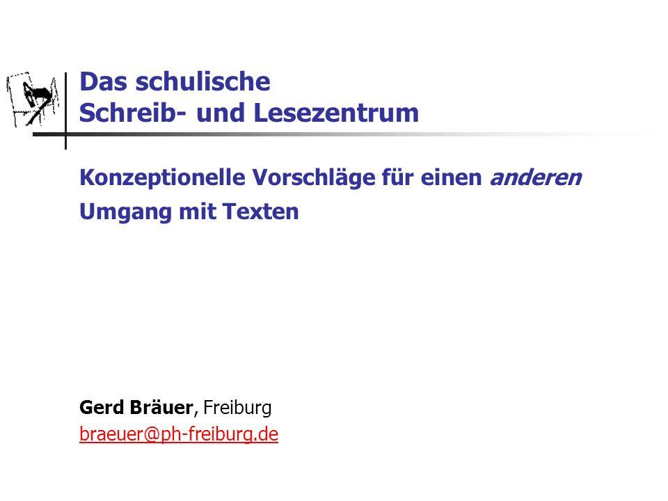 Das schulische Schreib- und Lesezentrum Konzeptionelle Vorschläge für einen anderen Umgang mit Texten Gerd Bräuer, Freiburg braeuer@ph-freiburg.de