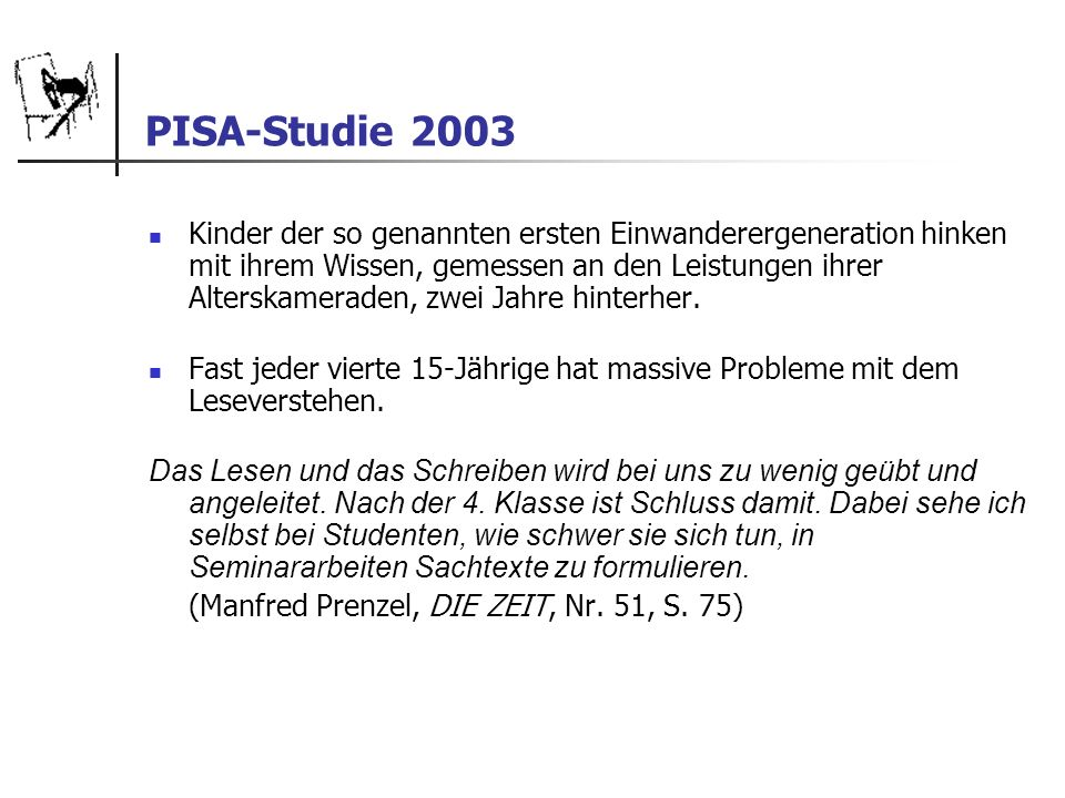 PISA-Studie 2003 Kinder der so genannten ersten Einwanderergeneration hinken mit ihrem Wissen, gemessen an den Leistungen ihrer Alterskameraden, zwei