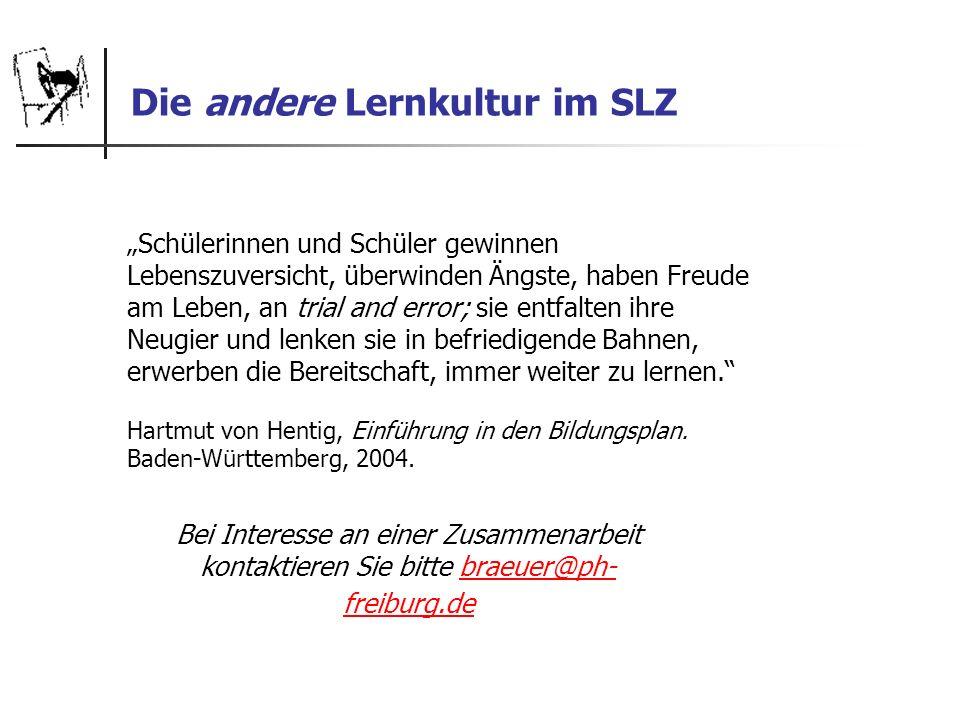 Die andere Lernkultur im SLZ Bei Interesse an einer Zusammenarbeit kontaktieren Sie bitte braeuer@ph- freiburg.debraeuer@ph- freiburg.de Schülerinnen