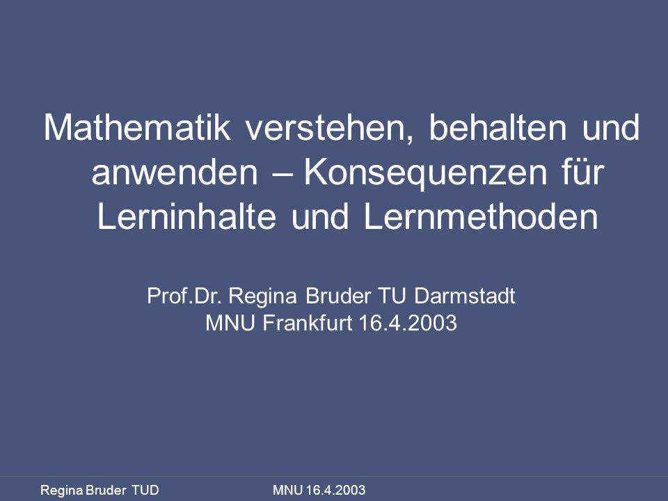 Regina Bruder TUD MNU 16.4.2003 Mathematik verstehen, behalten und anwenden – Konsequenzen für Lerninhalte und Lernmethoden Prof.Dr. Regina Bruder TU