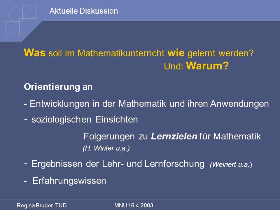 Regina Bruder TUD MNU 16.4.2003 Was soll im Mathematikunterricht wie gelernt werden? Und: Warum? Orientierung an - Entwicklungen in der Mathematik und