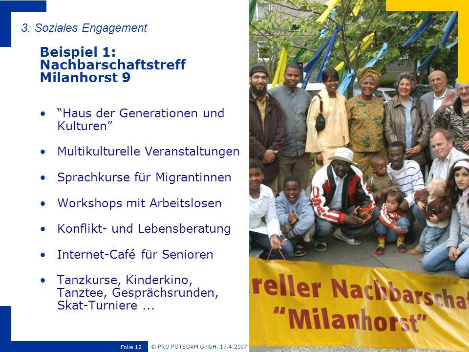 © PRO POTSDAM GmbH, 17.4.2007 Folie 12 3. Soziales Engagement Beispiel 1: Nachbarschaftstreff Milanhorst 9 Haus der Generationen und Kulturen Multikul