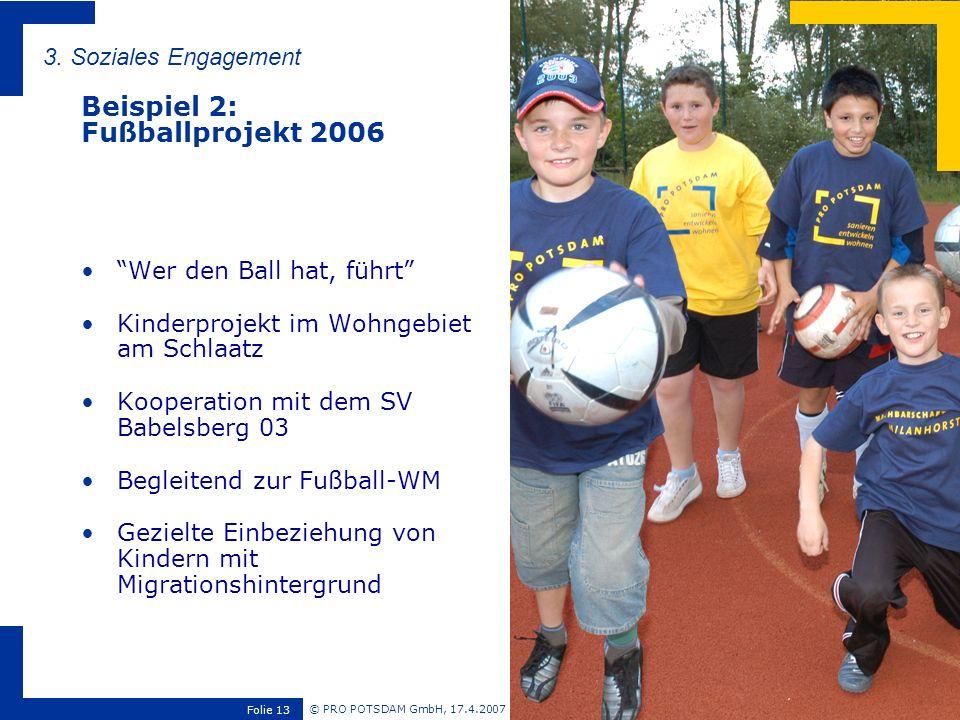 © PRO POTSDAM GmbH, 17.4.2007 Folie 13 3. Soziales Engagement Beispiel 2: Fußballprojekt 2006 Wer den Ball hat, führt Kinderprojekt im Wohngebiet am S