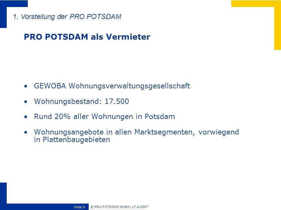 © PRO POTSDAM GmbH, 17.4.2007 Folie 16 23% der Mieter äußern Interesse, sich ehrenamtlich zu engagieren Besonders hoch ist die Bereitschaft in den Wohngebieten mit den größten sozialen Problemen (Schlaatz 33%) Als mögliche Tätigkeitsbereiche werden vor allem nachbarschaftliche Themen genannt (Betreuungsleistungen, Veranstaltungen, Sport, Grünpflege, Naturschutz, Nachbarschaftshilfe) Potential wird bisher kaum genutzt 4.