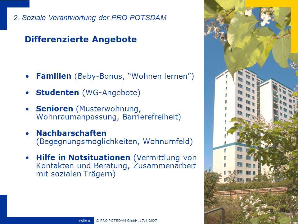 © PRO POTSDAM GmbH, 17.4.2007 Folie 9 Zufriedenheit der Mieter wirkt auf unternehmerischen Erfolg zurück (Fluktuation, Werterhaltung, Image) Mieterzufriedenheit ist eine komplexe Erfahrung aus vielen Faktoren, die ein Wohnungsunternehmen nur teilweise selbst beeinflussen kann Neben Wohnumfeld und Infrastruktur sind dafür vor allem soziale und nachbarschaftliche Aspekte entscheidend 40% aller Mieteranliegen beziehen sich auf Nachbarschaftsfragen 3.