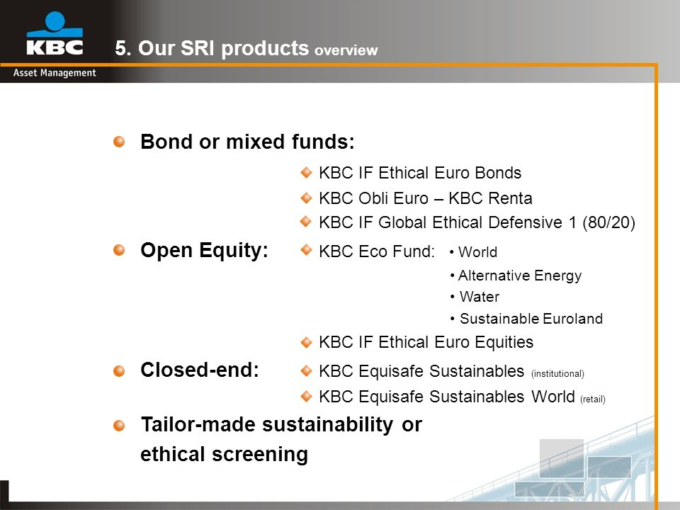 5. Our SRI products overview Bond or mixed funds: KBC IF Ethical Euro Bonds KBC Obli Euro – KBC Renta KBC IF Global Ethical Defensive 1 (80/20) Open E