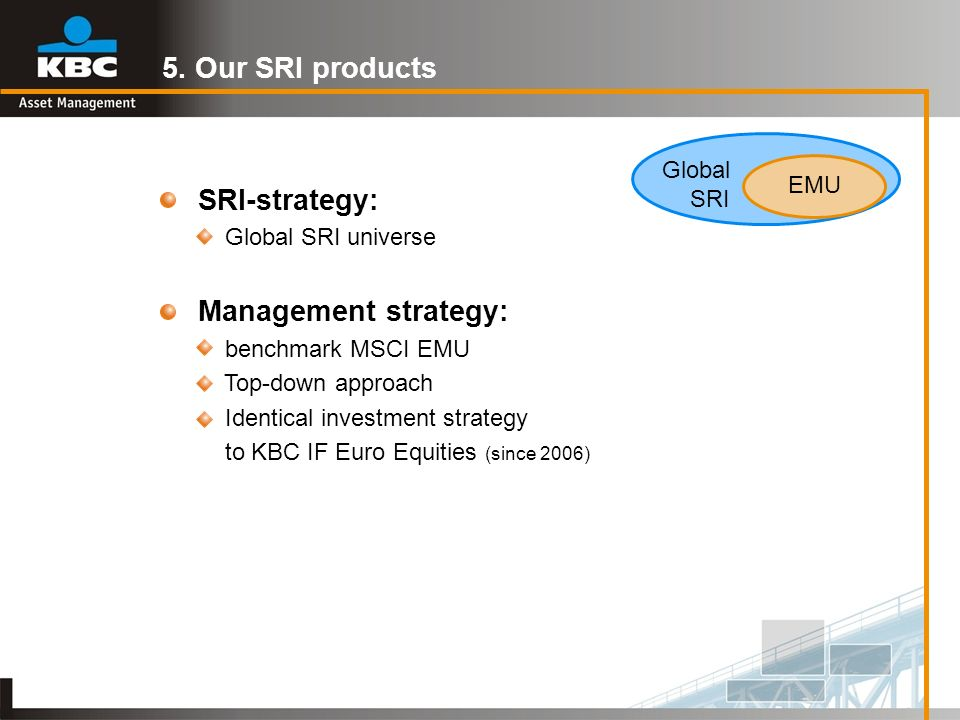 SRI-strategy: Global SRI universe Management strategy: benchmark MSCI EMU Top-down approach Identical investment strategy to KBC IF Euro Equities (sin