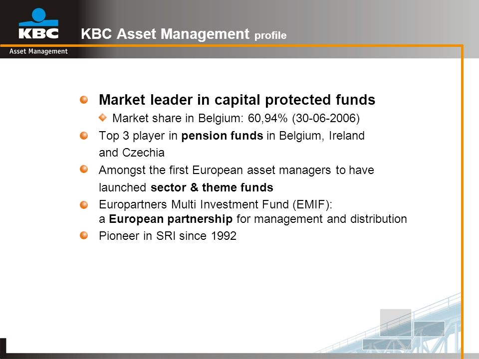 KBC Asset Management profile Market leader in capital protected funds Market share in Belgium: 60,94% (30-06-2006) Top 3 player in pension funds in Be