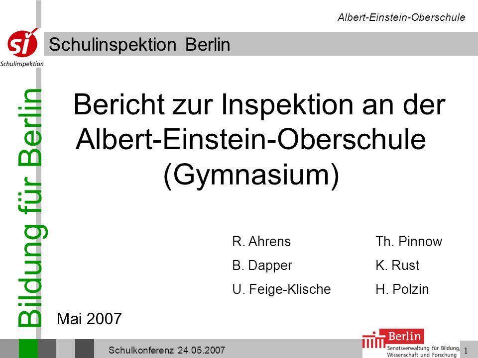 Bildung für Berlin Schulinspektion Berlin Albert-Einstein-Oberschule Schulkonferenz 24.05.20071 Bericht zur Inspektion an der Albert-Einstein-Oberschu