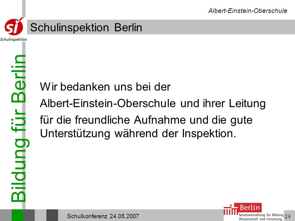 Bildung für Berlin Schulinspektion Berlin Albert-Einstein-Oberschule Schulkonferenz 24.05.200724 Wir bedanken uns bei der Albert-Einstein-Oberschule u