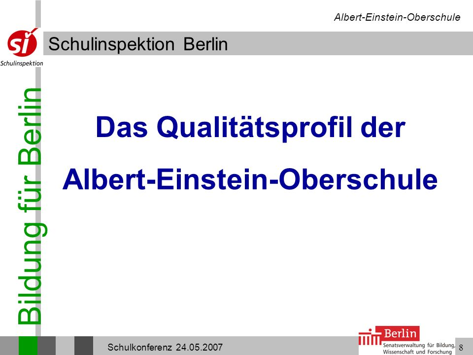 Bildung für Berlin Schulinspektion Berlin Albert-Einstein-Oberschule Schulkonferenz 24.05.20078 Das Qualitätsprofil der Albert-Einstein-Oberschule