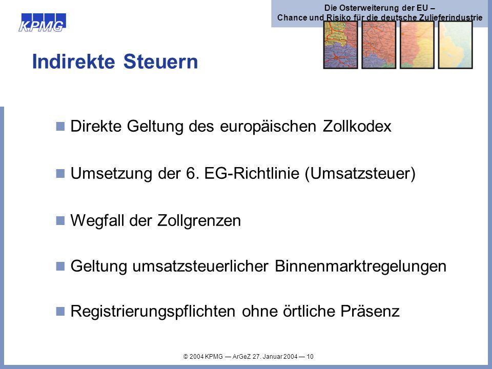 © 2004 KPMG ArGeZ 27. Januar 2004 10 Die Osterweiterung der EU – Chance und Risiko für die deutsche Zulieferindustrie Indirekte Steuern Direkte Geltun