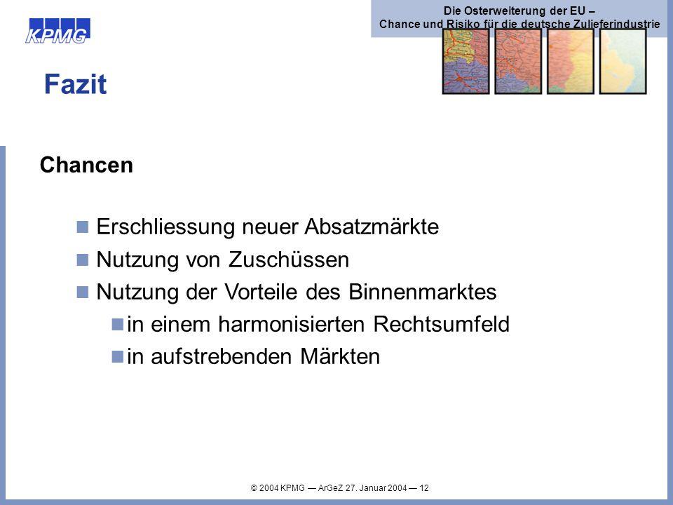 © 2004 KPMG ArGeZ 27. Januar 2004 12 Die Osterweiterung der EU – Chance und Risiko für die deutsche Zulieferindustrie Fazit Chancen Erschliessung neue