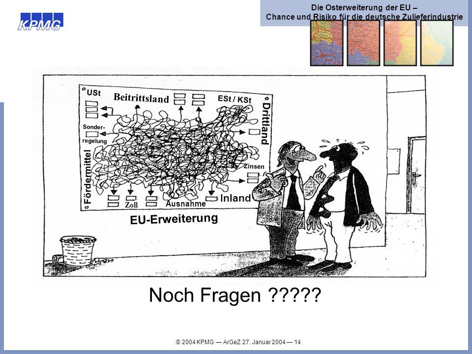 © 2004 KPMG ArGeZ 27. Januar 2004 14 Die Osterweiterung der EU – Chance und Risiko für die deutsche Zulieferindustrie Noch Fragen ????? EU-Erweiterung