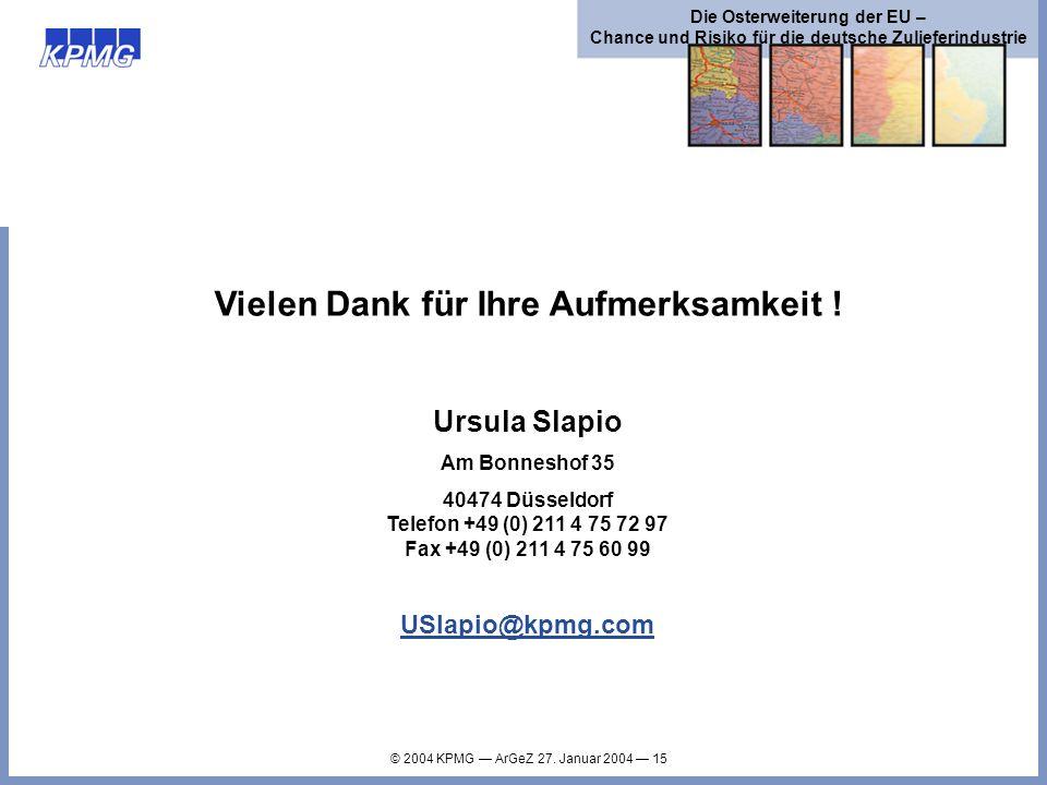 © 2004 KPMG ArGeZ 27. Januar 2004 15 Die Osterweiterung der EU – Chance und Risiko für die deutsche Zulieferindustrie Vielen Dank für Ihre Aufmerksamk