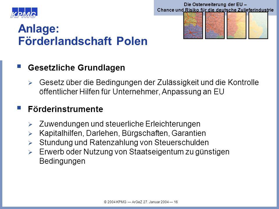 © 2004 KPMG ArGeZ 27. Januar 2004 16 Die Osterweiterung der EU – Chance und Risiko für die deutsche Zulieferindustrie Anlage: Förderlandschaft Polen G