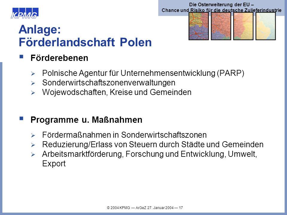 © 2004 KPMG ArGeZ 27. Januar 2004 17 Die Osterweiterung der EU – Chance und Risiko für die deutsche Zulieferindustrie Anlage: Förderlandschaft Polen F