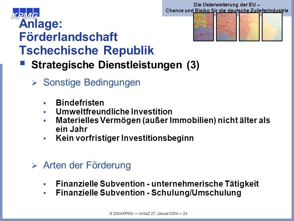 © 2004 KPMG ArGeZ 27. Januar 2004 24 Die Osterweiterung der EU – Chance und Risiko für die deutsche Zulieferindustrie Anlage: Förderlandschaft Tschech