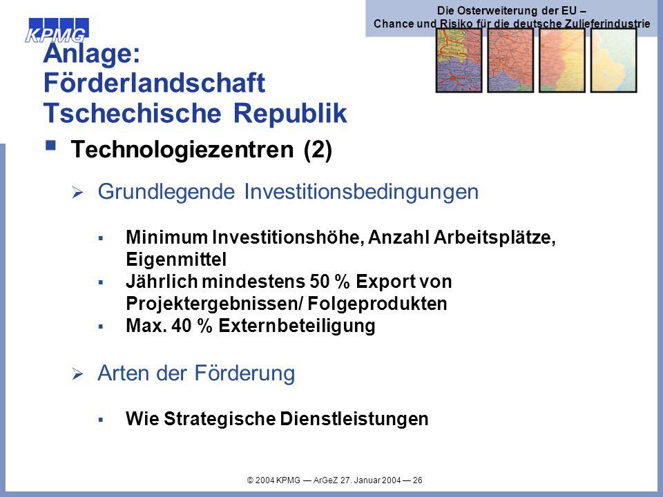 © 2004 KPMG ArGeZ 27. Januar 2004 26 Die Osterweiterung der EU – Chance und Risiko für die deutsche Zulieferindustrie Anlage: Förderlandschaft Tschech