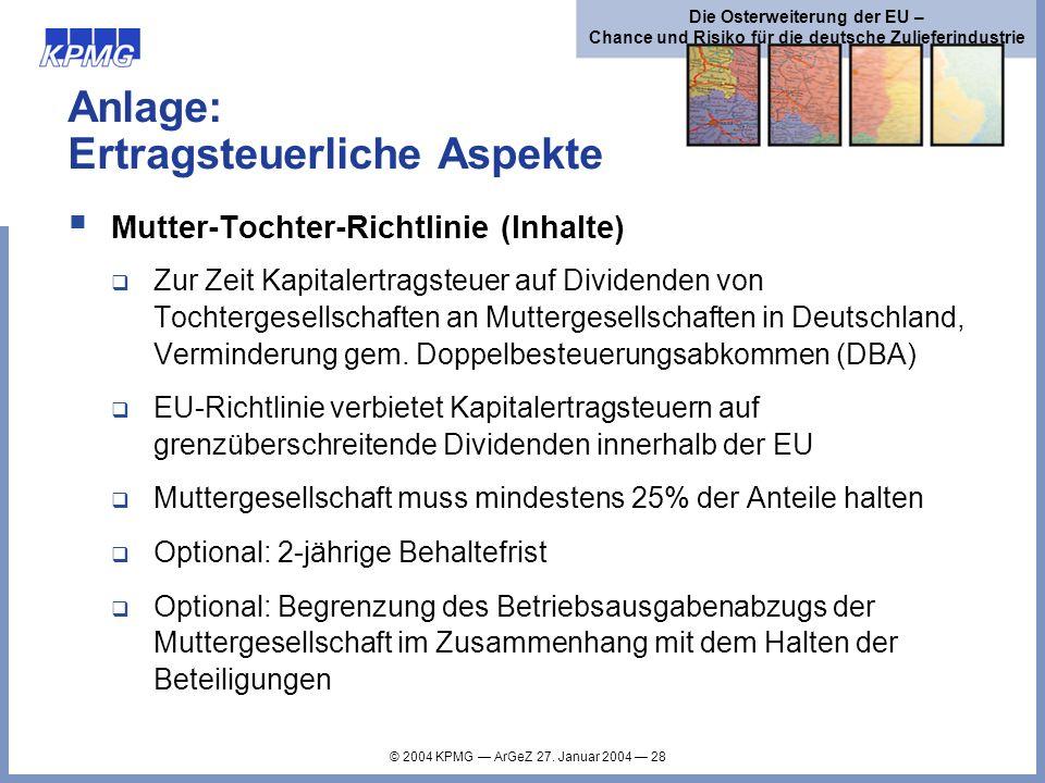 © 2004 KPMG ArGeZ 27. Januar 2004 28 Die Osterweiterung der EU – Chance und Risiko für die deutsche Zulieferindustrie Anlage: Ertragsteuerliche Aspekt