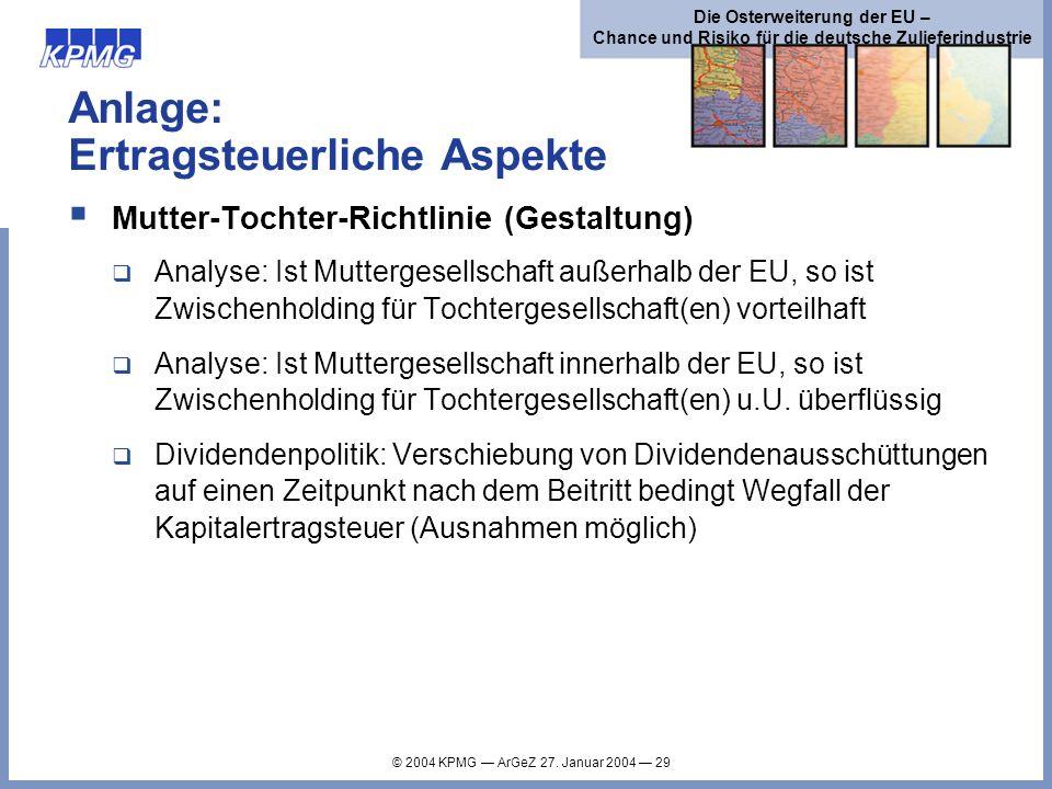 © 2004 KPMG ArGeZ 27. Januar 2004 29 Die Osterweiterung der EU – Chance und Risiko für die deutsche Zulieferindustrie Anlage: Ertragsteuerliche Aspekt